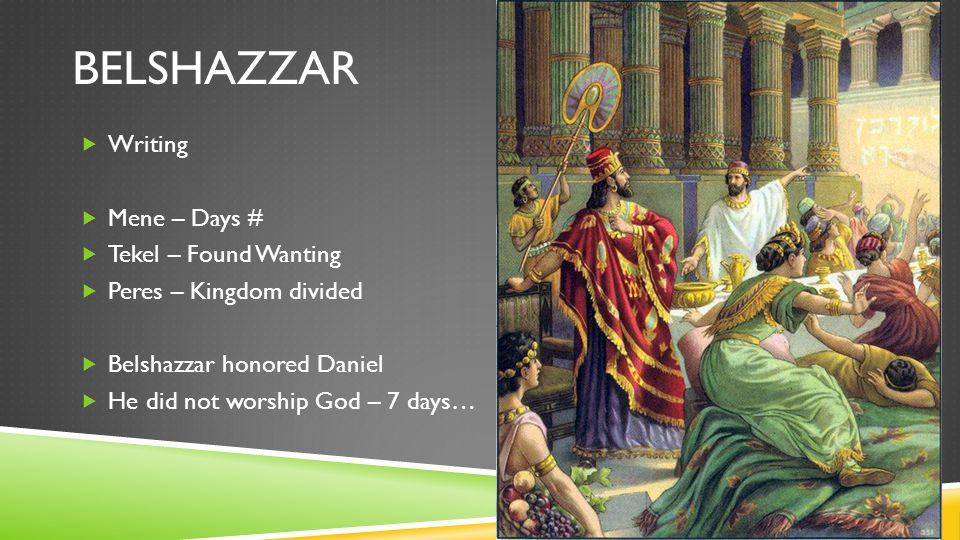 BELSHAZZAR  Writing  Mene – Days #  Tekel – Found Wanting  Peres – Kingdom divided  Belshazzar honored Daniel  He did not worship God – 7 days…
