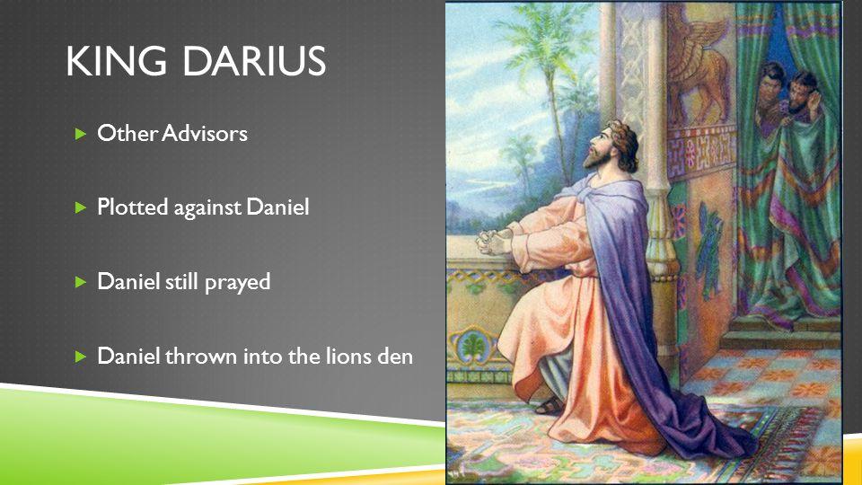 KING DARIUS  Other Advisors  Plotted against Daniel  Daniel still prayed  Daniel thrown into the lions den