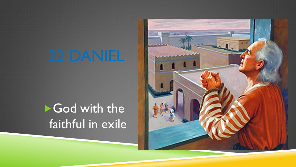 22 DANIEL  God with the faithful in exile