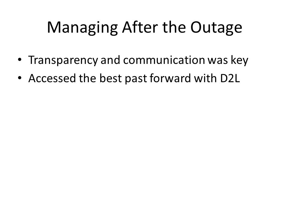 Managing After the Outage Transparency and communication was key Accessed the best past forward with D2L