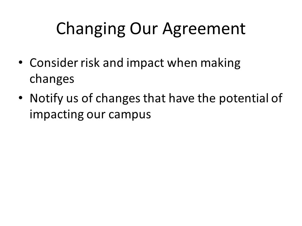 Changing Our Agreement Consider risk and impact when making changes Notify us of changes that have the potential of impacting our campus