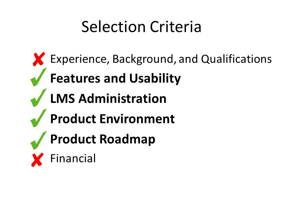 Selection Criteria Experience, Background, and Qualifications Features and Usability LMS Administration Product Environment Product Roadmap Financial