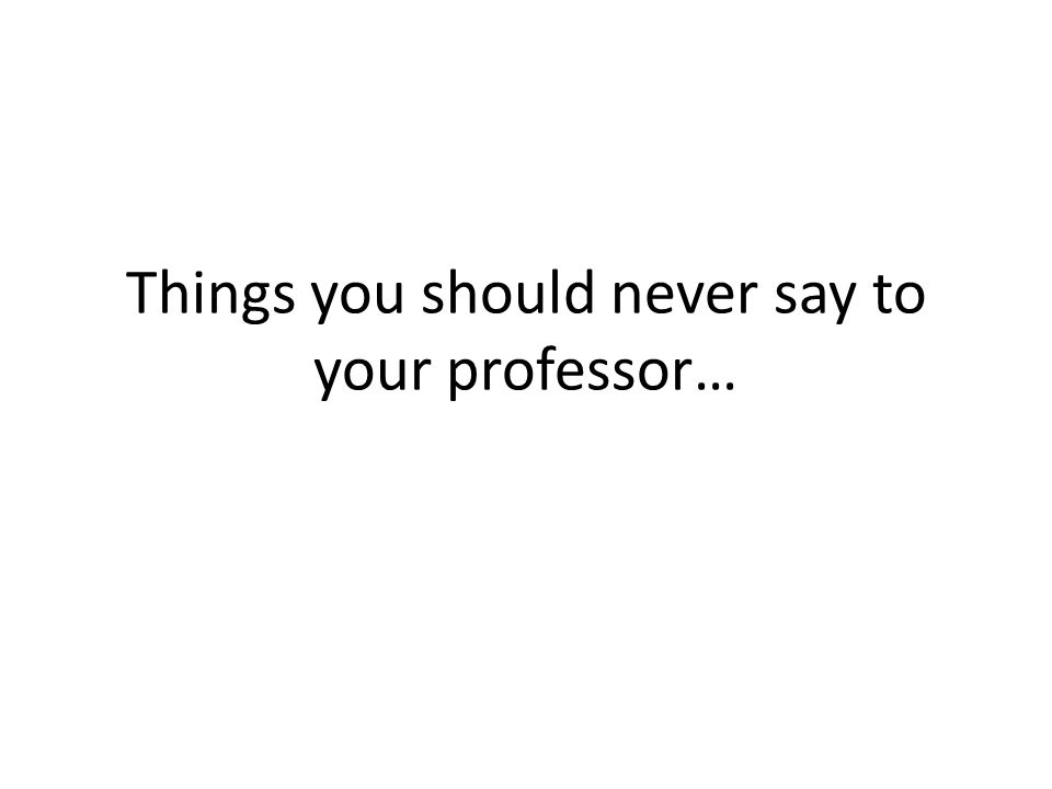Things you should never say to your professor…
