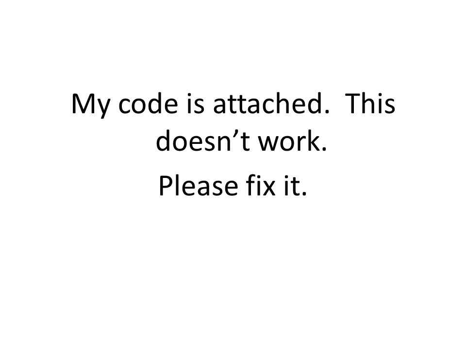My code is attached. This doesn't work. Please fix it.