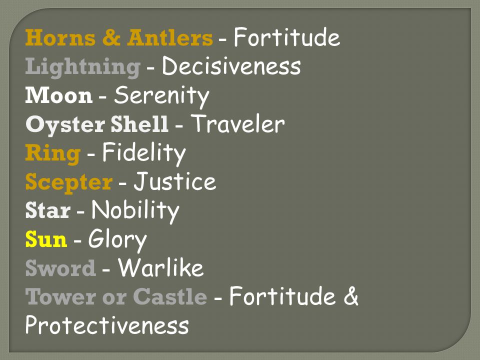 Horns & Antlers - Fortitude Lightning - Decisiveness Moon - Serenity Oyster Shell - Traveler Ring - Fidelity Scepter - Justice Star - Nobility Sun - Glory Sword - Warlike Tower or Castle - Fortitude & Protectiveness