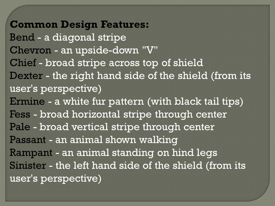 Common Design Features: Bend - a diagonal stripe Chevron - an upside-down