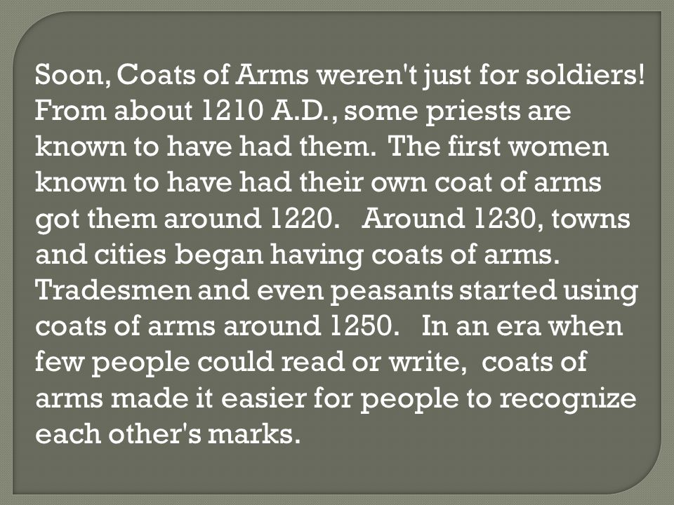 Soon, Coats of Arms weren't just for soldiers! From about 1210 A.D., some priests are known to have had them. The first women known to have had their