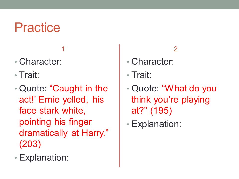 Practice 1 Character: Trait: Quote: Caught in the act!' Ernie yelled, his face stark white, pointing his finger dramatically at Harry. (203) Explanation: 2 Character: Trait: Quote: What do you think you're playing at? (195) Explanation: