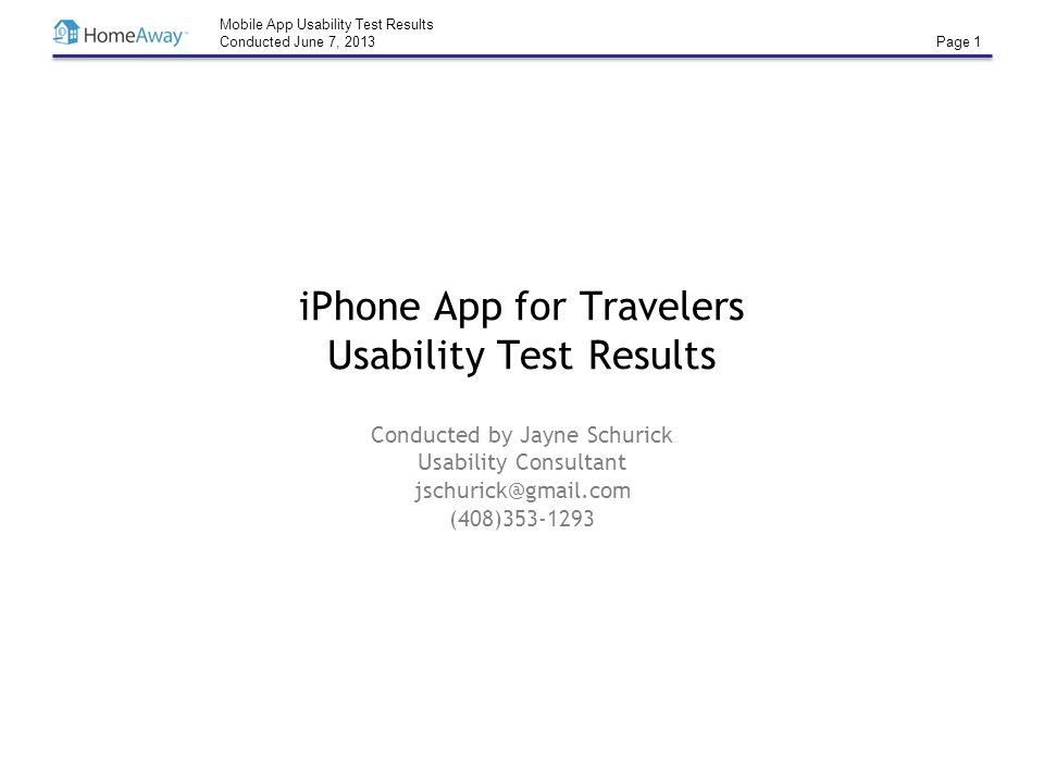 Mobile App Usability Test Results Conducted June 7, 2013 Page 1 iPhone App for Travelers Usability Test Results Conducted by Jayne Schurick Usability Consultant jschurick@gmail.com (408)353-1293