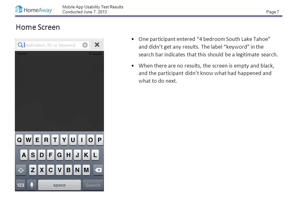 """Mobile App Usability Test Results Conducted June 7, 2013 Page 7 Home Screen One participant entered """"4 bedroom South Lake Tahoe"""" and didn't get any re"""