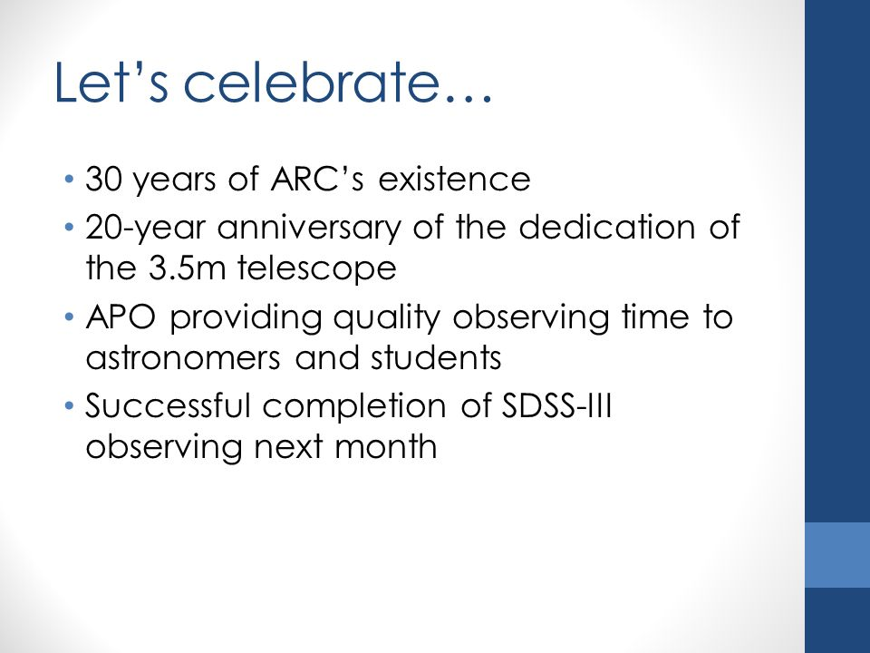 Let's celebrate… 30 years of ARC's existence 20-year anniversary of the dedication of the 3.5m telescope APO providing quality observing time to astronomers and students Successful completion of SDSS-III observing next month