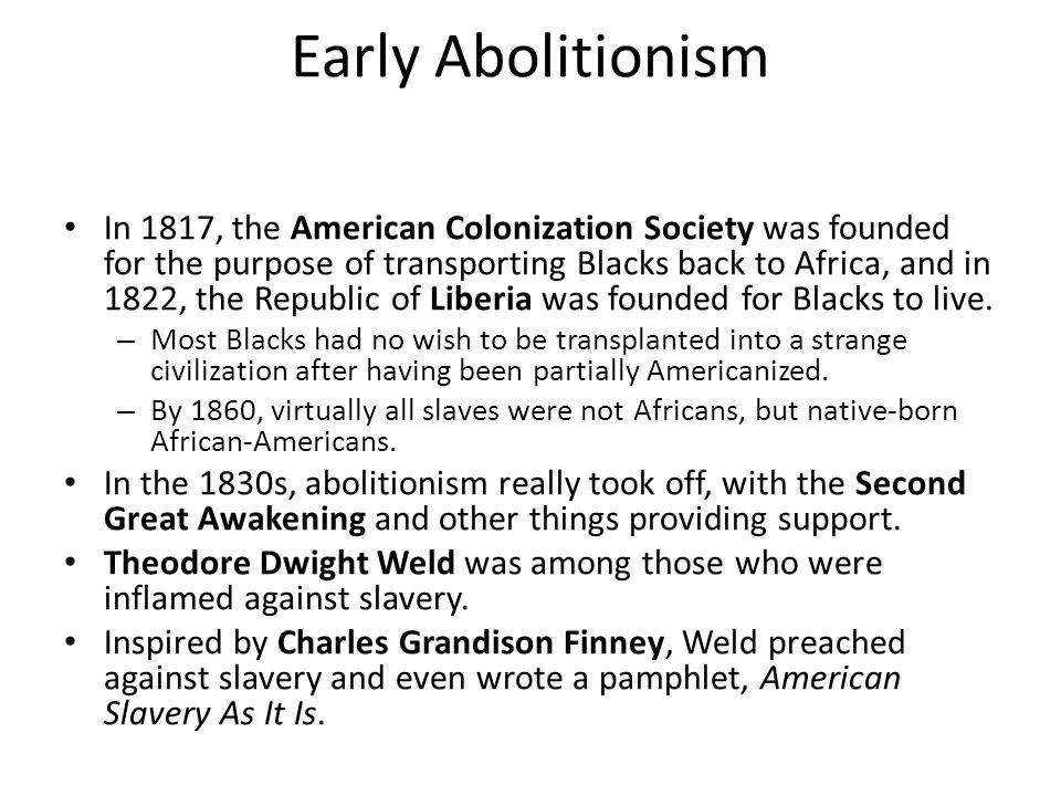 Early Abolitionism In 1817, the American Colonization Society was founded for the purpose of transporting Blacks back to Africa, and in 1822, the Repu