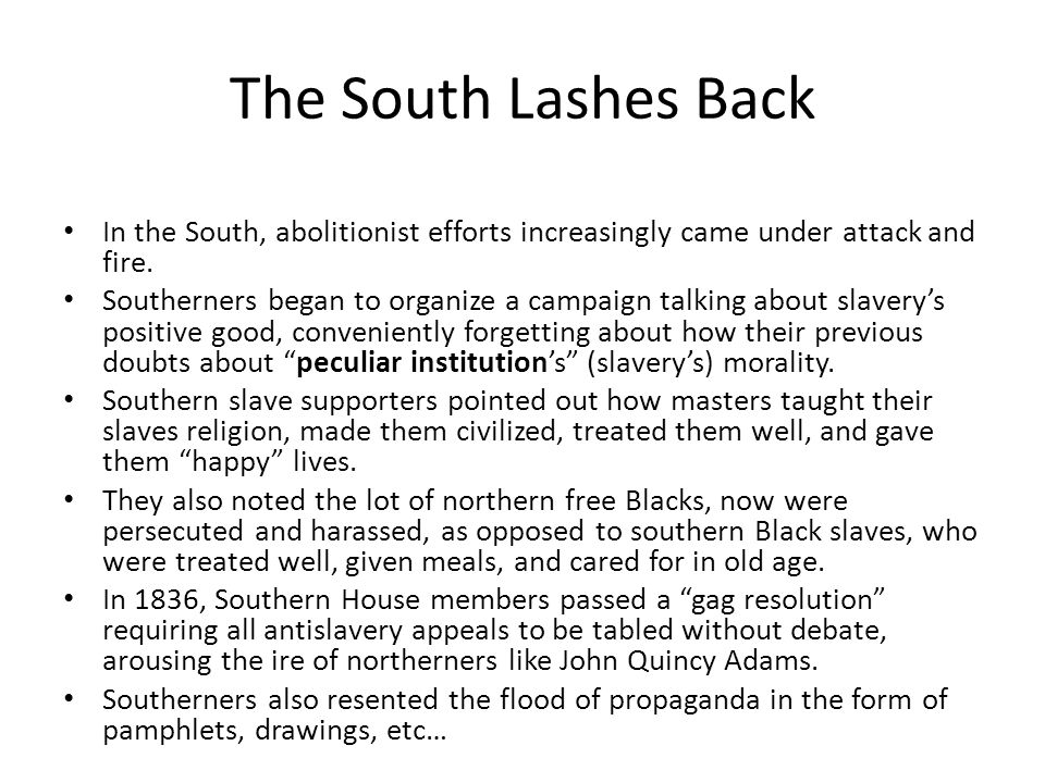 The South Lashes Back In the South, abolitionist efforts increasingly came under attack and fire. Southerners began to organize a campaign talking abo