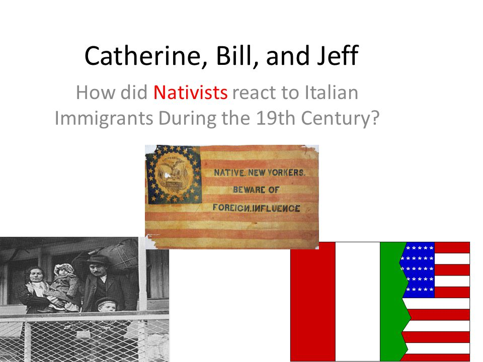 Catherine, Bill, and Jeff How did Nativists react to Italian Immigrants During the 19th Century