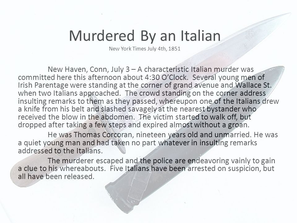 Murdered By an Italian New York Times July 4th, 1851 New Haven, Conn, July 3 – A characteristic Italian murder was committed here this afternoon about 4:30 O'Clock.