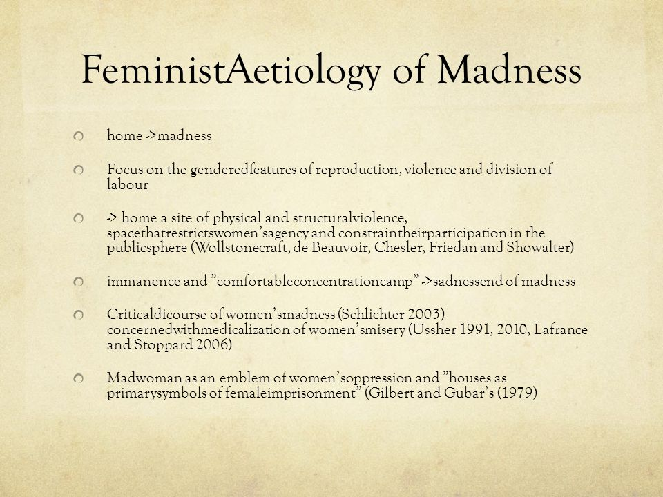 FeministAetiology of Madness home ->madness Focus on the genderedfeatures of reproduction, violence and division of labour -> home a site of physical and structuralviolence, spacethatrestrictswomen'sagency and constraintheirparticipation in the publicsphere (Wollstonecraft, de Beauvoir, Chesler, Friedan and Showalter) immanence and comfortableconcentrationcamp ->sadnessend of madness Criticaldicourse of women'smadness (Schlichter 2003) concernedwithmedicalization of women'smisery (Ussher 1991, 2010, Lafrance and Stoppard 2006) Madwoman as an emblem of women'soppression and houses as primarysymbols of femaleimprisonment (Gilbert and Gubar's (1979)