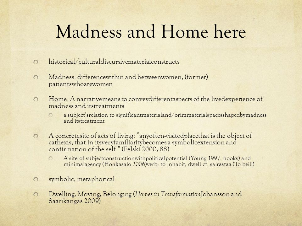 Madness and Home here historical/culturaldiscursivematerialconstructs Madness: differencewithin and betweenwomen, (former) patientswhoarewomen Home: A narrativemeans to conveydifferentaspects of the livedexperience of madness and itstreatments a subject'srelation to significantmaterialand/orimmaterialspacesshapedbymadness and itstreatment A concretesite of acts of living: anyoften-visitedplacethat is the object of cathexis, that in itsveryfamiliaritybecomes a symbolicextension and confirmation of the self. (Felski 2000, 88) A site of subjectconstructionwithpoliticalpotential (Young 1997, hooks) and minimalagency (Honkasalo 2006)verb: to inhabit, dwell cf.