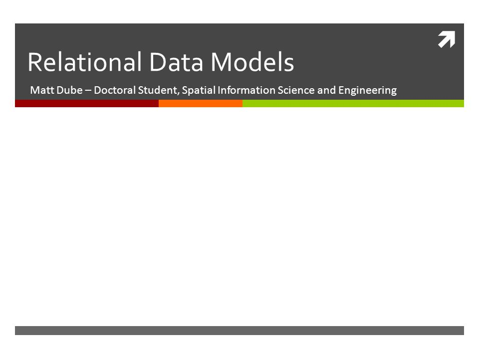  Relational Data Models Matt Dube – Doctoral Student, Spatial Information Science and Engineering