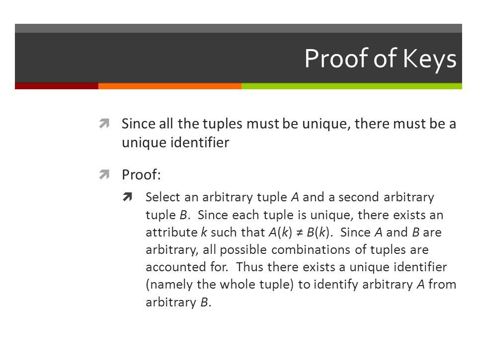 Proof of Keys  Since all the tuples must be unique, there must be a unique identifier  Proof:  Select an arbitrary tuple A and a second arbitrary tuple B.