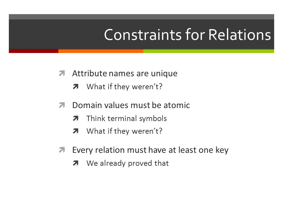 Constraints for Relations  Attribute names are unique  What if they weren't.