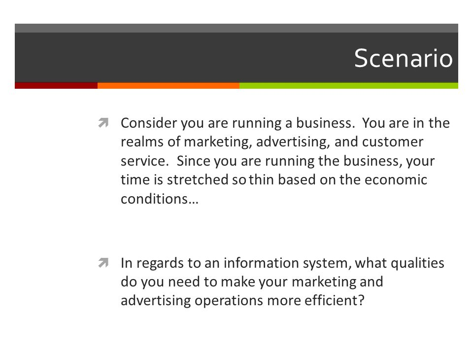 Scenario  Consider you are running a business.