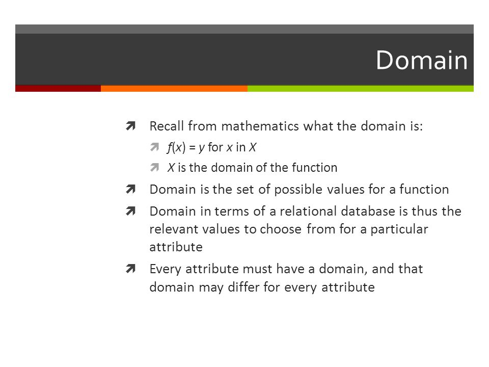 Domain  Recall from mathematics what the domain is:  f(x) = y for x in X  X is the domain of the function  Domain is the set of possible values for a function  Domain in terms of a relational database is thus the relevant values to choose from for a particular attribute  Every attribute must have a domain, and that domain may differ for every attribute