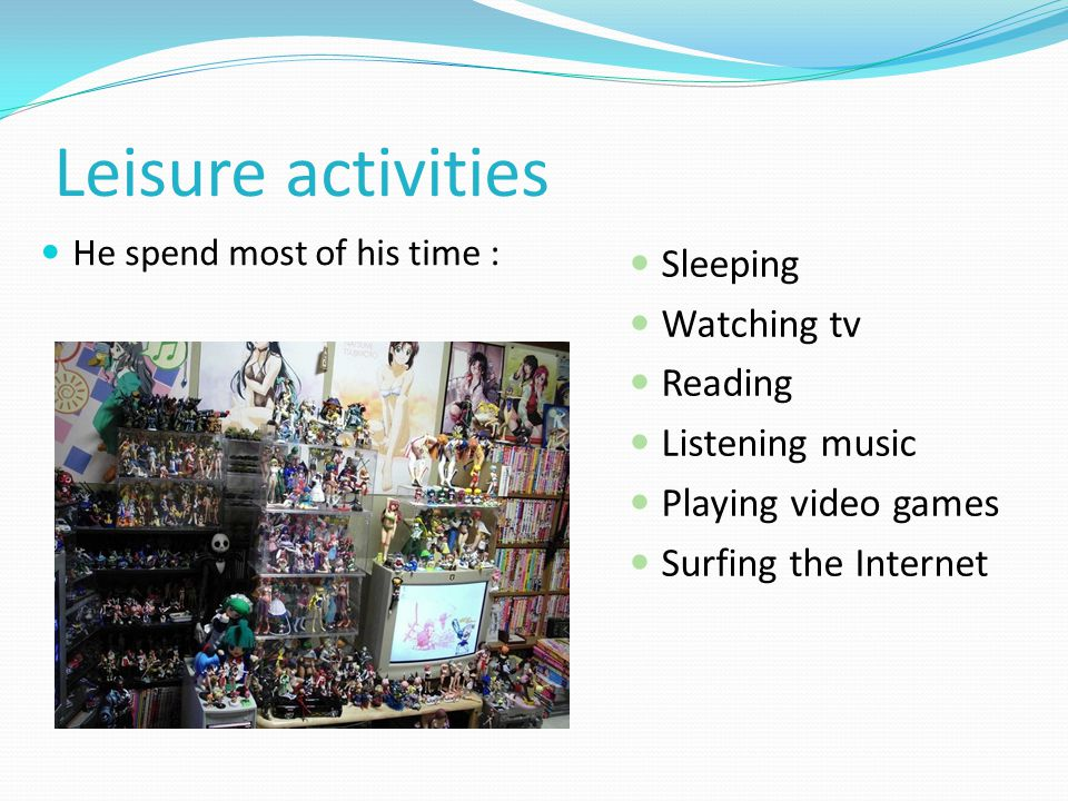 Leisure activities He spend most of his time : Sleeping Watching tv Reading Listening music Playing video games Surfing the Internet