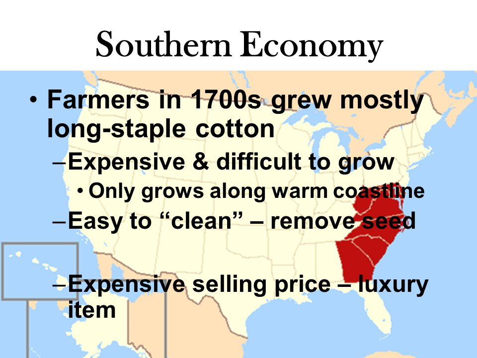 Southern Economy Farmers in 1700s grew mostly long-staple cotton –Expensive & difficult to grow Only grows along warm coastline –Easy to clean – remove seed –Expensive selling price – luxury item