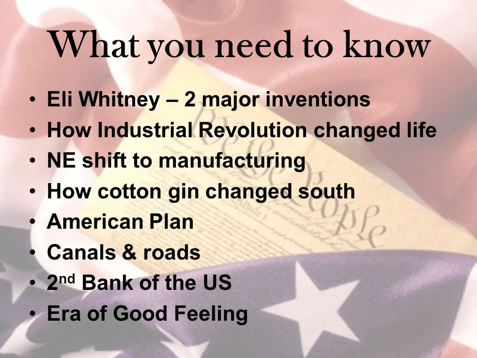 What you need to know Eli Whitney – 2 major inventions How Industrial Revolution changed life NE shift to manufacturing How cotton gin changed south American Plan Canals & roads 2 nd Bank of the US Era of Good Feeling