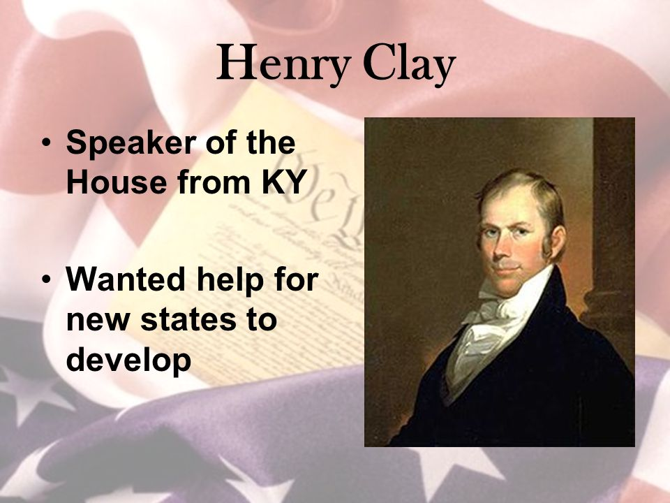 Henry Clay Speaker of the House from KY Wanted help for new states to develop