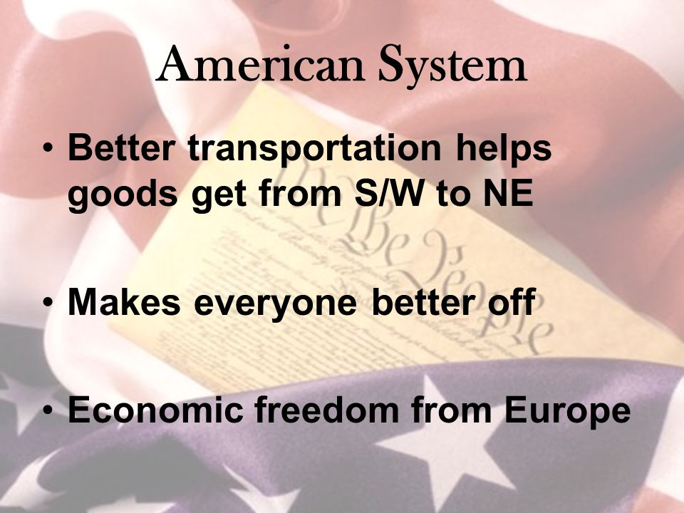 American System Better transportation helps goods get from S/W to NE Makes everyone better off Economic freedom from Europe