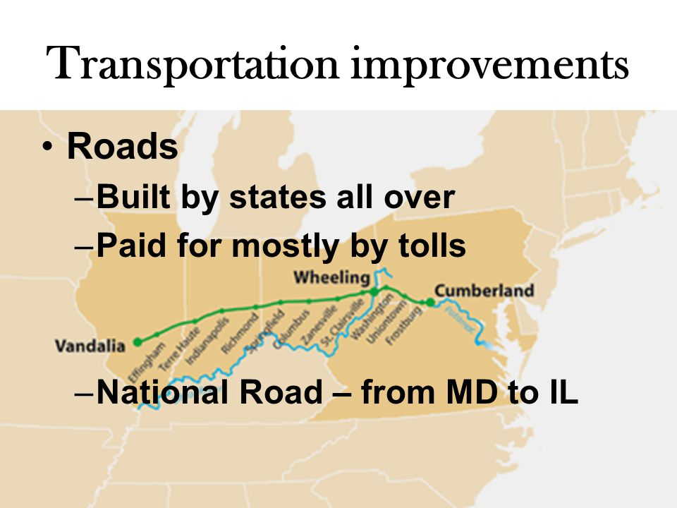 Transportation improvements Roads –Built by states all over –Paid for mostly by tolls –National Road – from MD to IL