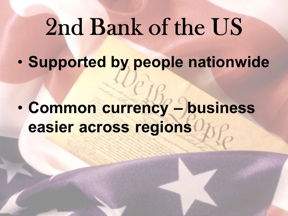 2nd Bank of the US Supported by people nationwide Common currency – business easier across regions