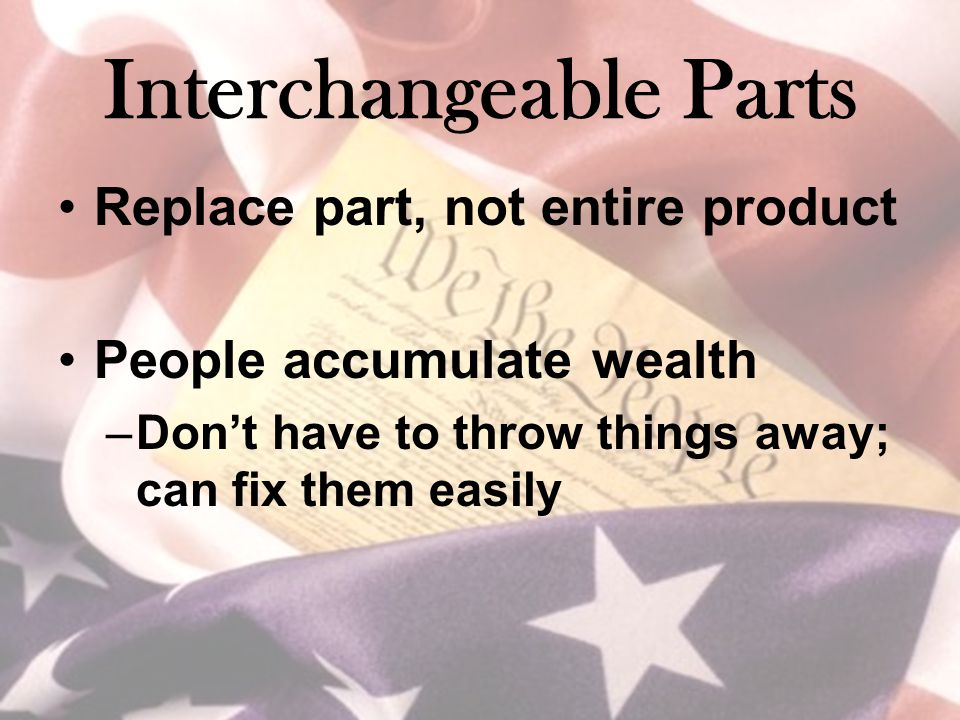Interchangeable Parts Replace part, not entire product People accumulate wealth –Don't have to throw things away; can fix them easily