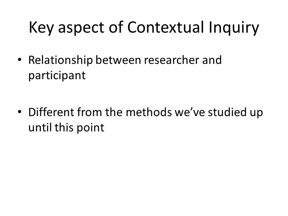Key aspect of Contextual Inquiry Relationship between researcher and participant Different from the methods we've studied up until this point