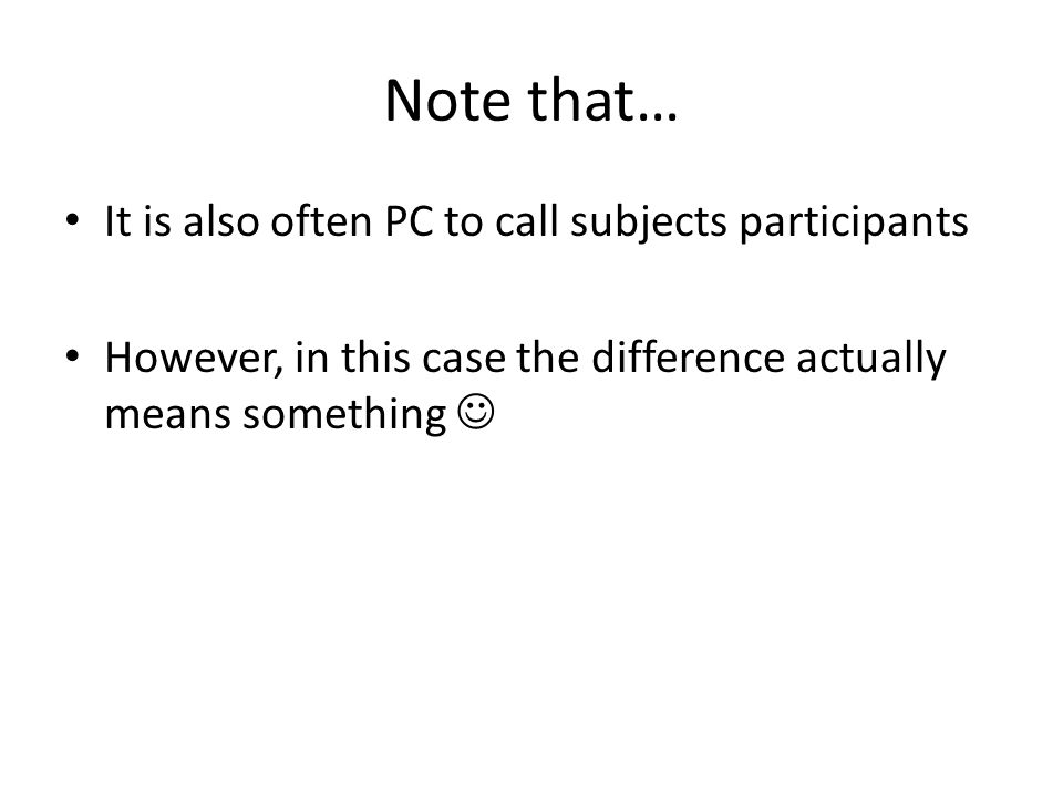 Note that… It is also often PC to call subjects participants However, in this case the difference actually means something