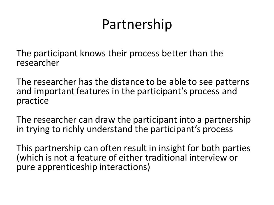 Partnership The participant knows their process better than the researcher The researcher has the distance to be able to see patterns and important features in the participant's process and practice The researcher can draw the participant into a partnership in trying to richly understand the participant's process This partnership can often result in insight for both parties (which is not a feature of either traditional interview or pure apprenticeship interactions)