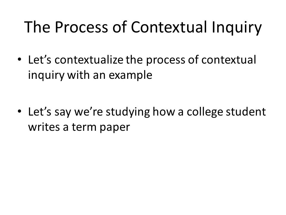 The Process of Contextual Inquiry Let's contextualize the process of contextual inquiry with an example Let's say we're studying how a college student writes a term paper