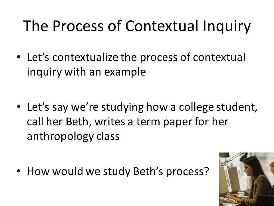 The Process of Contextual Inquiry Let's contextualize the process of contextual inquiry with an example Let's say we're studying how a college student, call her Beth, writes a term paper for her anthropology class How would we study Beth's process