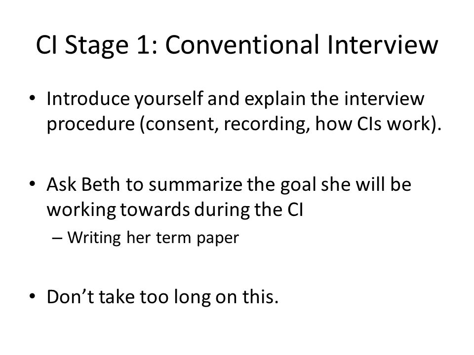 CI Stage 1: Conventional Interview Introduce yourself and explain the interview procedure (consent, recording, how CIs work).