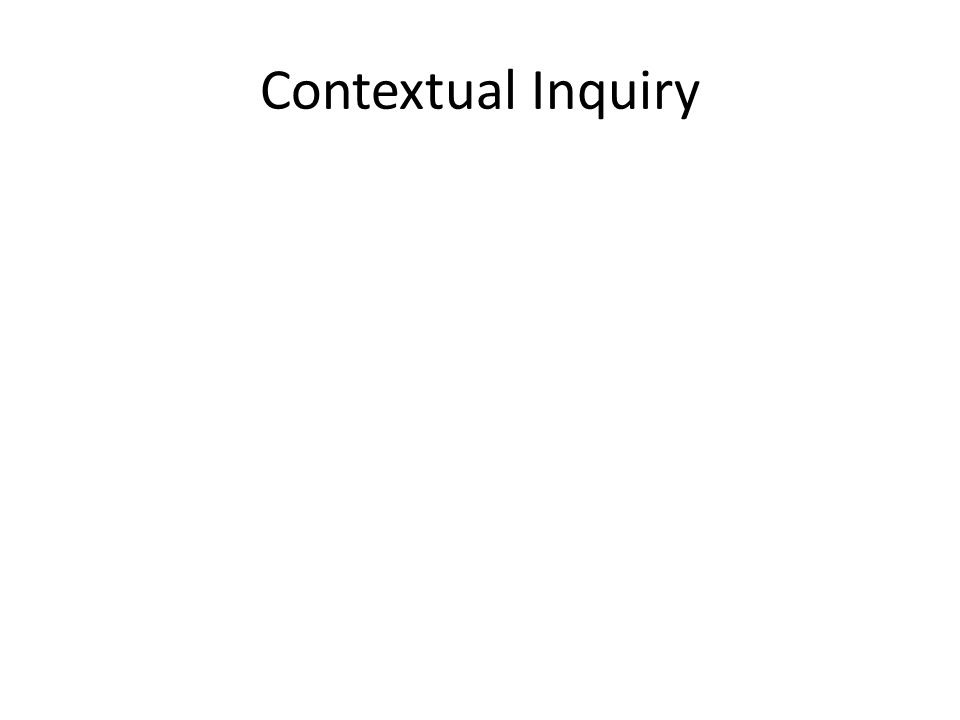 Contextual Inquiry is apprenticeship compressed in time One who visions must be steeped in the customer data Keep the customer concrete by exploring ongoing work He who questions training only trains himself at asking questions Partnership creates a sense of shared quest