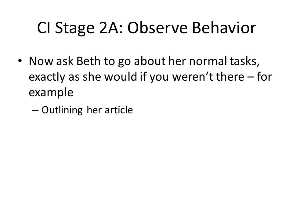 CI Stage 2A: Observe Behavior Now ask Beth to go about her normal tasks, exactly as she would if you weren't there – for example – Outlining her article