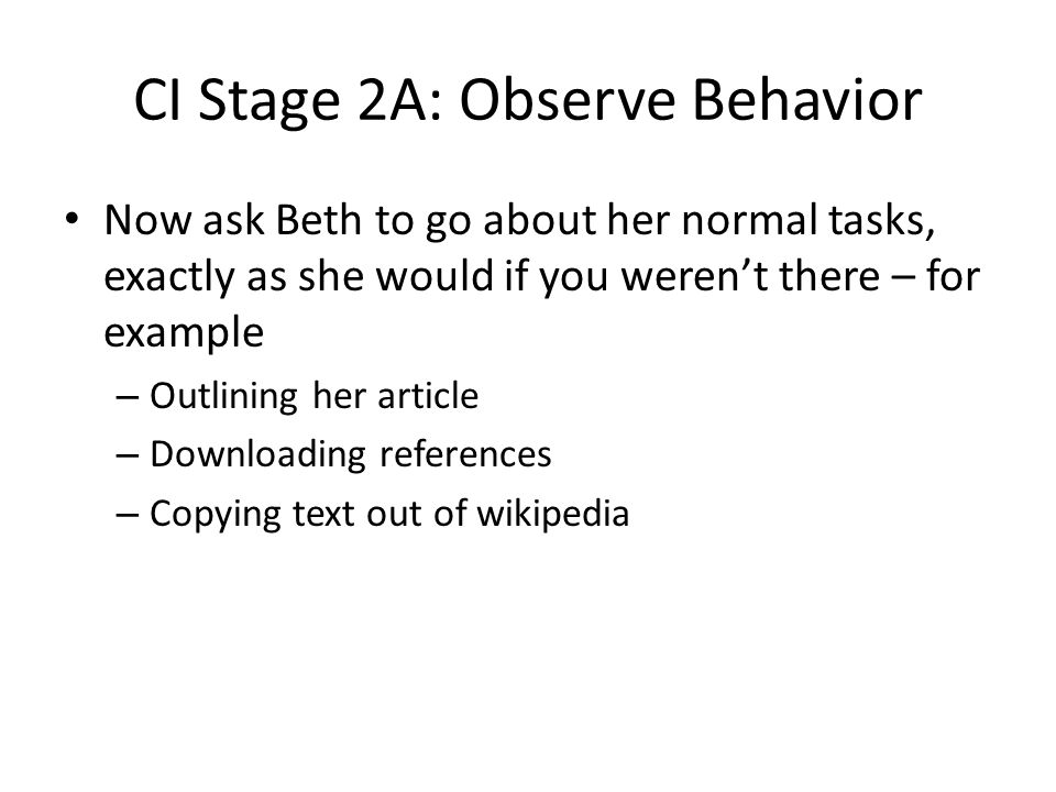 CI Stage 2A: Observe Behavior Now ask Beth to go about her normal tasks, exactly as she would if you weren't there – for example – Outlining her article – Downloading references – Copying text out of wikipedia