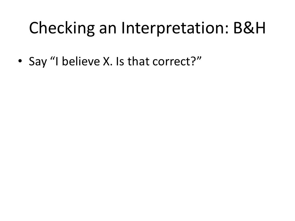 Checking an Interpretation: B&H Say I believe X. Is that correct