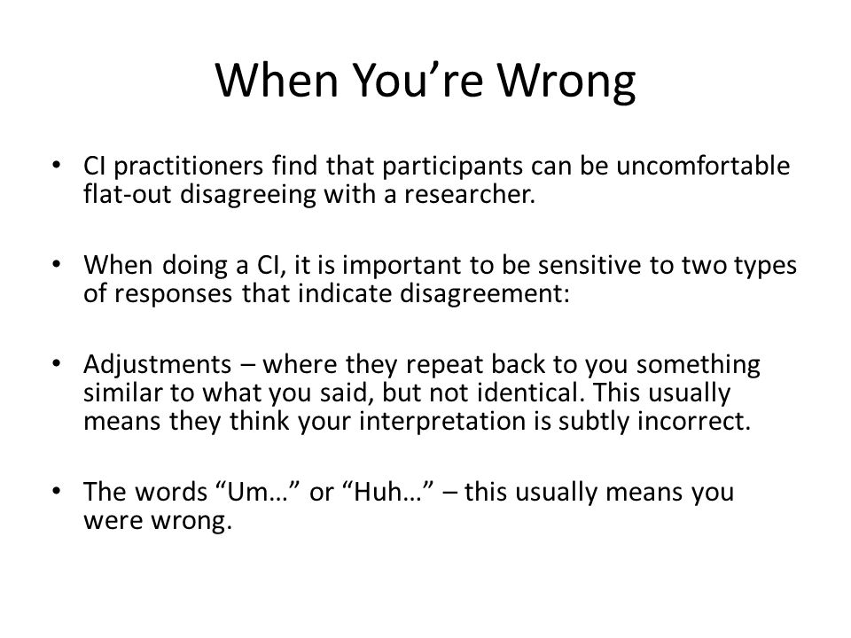 When You're Wrong CI practitioners find that participants can be uncomfortable flat-out disagreeing with a researcher.
