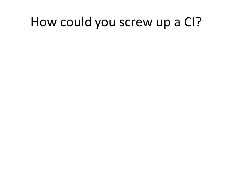 How could you screw up a CI