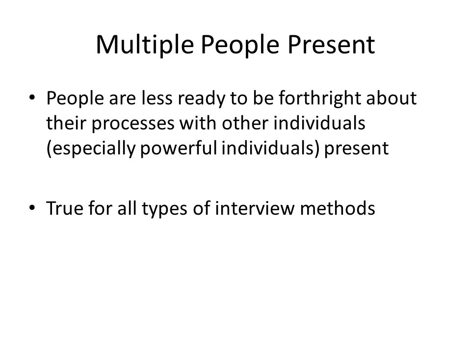 Multiple People Present People are less ready to be forthright about their processes with other individuals (especially powerful individuals) present True for all types of interview methods