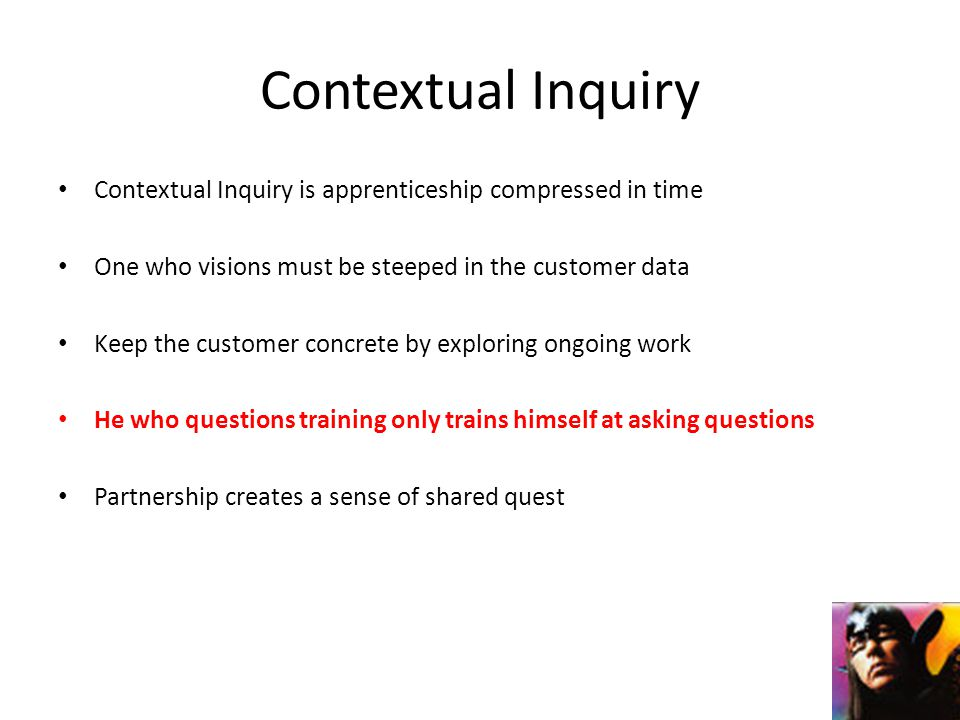 Contextual Inquiry Contextual Inquiry is apprenticeship compressed in time One who visions must be steeped in the customer data Keep the customer concrete by exploring ongoing work He who questions training only trains himself at asking questions Partnership creates a sense of shared quest