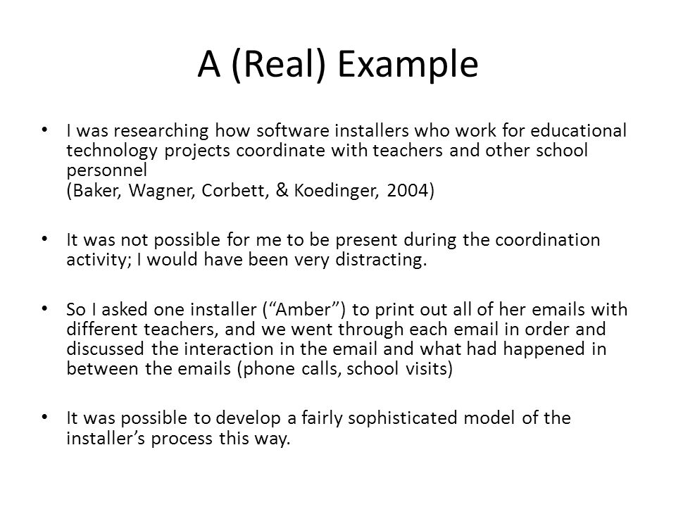 A (Real) Example I was researching how software installers who work for educational technology projects coordinate with teachers and other school personnel (Baker, Wagner, Corbett, & Koedinger, 2004) It was not possible for me to be present during the coordination activity; I would have been very distracting.