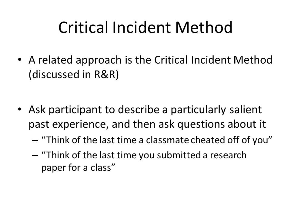 Critical Incident Method A related approach is the Critical Incident Method (discussed in R&R) Ask participant to describe a particularly salient past experience, and then ask questions about it – Think of the last time a classmate cheated off of you – Think of the last time you submitted a research paper for a class